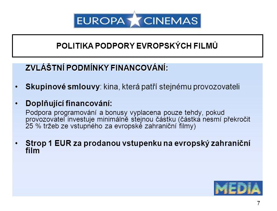 7 POLITIKA PODPORY EVROPSKÝCH FILMŮ ZVLÁŠTNÍ PODMÍNKY FINANCOVÁNÍ: •Skupinové smlouvy: kina, která patří stejnému provozovateli •Doplňující financování: Podpora programování a bonusy vyplacena pouze tehdy, pokud provozovatel investuje minimálně stejnou částku (částka nesmí překročit 25 % tržeb ze vstupného za evropské zahraniční filmy) •Strop 1 EUR za prodanou vstupenku na evropský zahraniční film