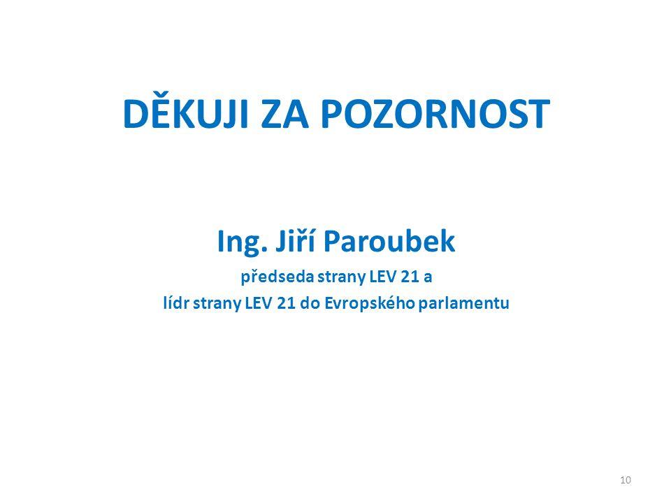 DĚKUJI ZA POZORNOST Ing. Jiří Paroubek předseda strany LEV 21 a lídr strany LEV 21 do Evropského parlamentu 10