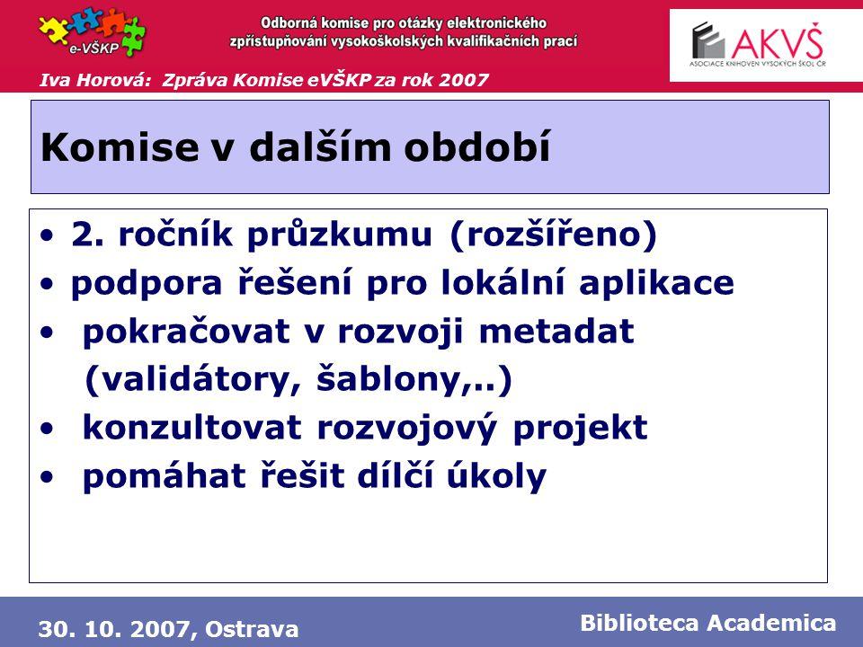 Iva Horová: Zpráva Komise eVŠKP za rok 2007 30. 10. 2007, Ostrava Biblioteca Academica Komise v dalším období •2. ročník průzkumu (rozšířeno) •podpora