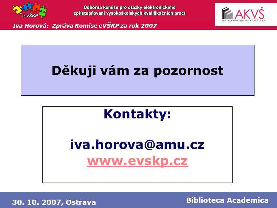 Iva Horová: Zpráva Komise eVŠKP za rok 2007 30. 10. 2007, Ostrava Biblioteca Academica Děkuji vám za pozornost Kontakty: iva.horova@amu.cz www.evskp.c