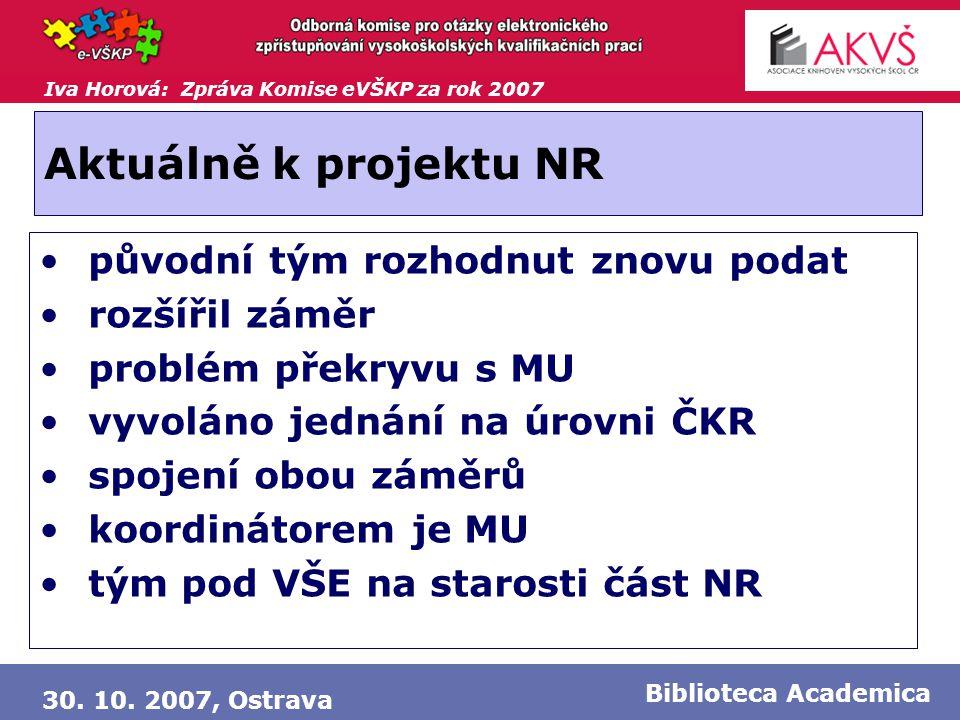 Iva Horová: Zpráva Komise eVŠKP za rok 2007 30. 10. 2007, Ostrava Biblioteca Academica Aktuálně k projektu NR • původní tým rozhodnut znovu podat • ro