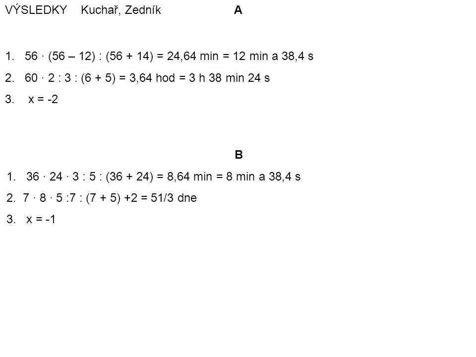 VÝSLEDKY Kuchař, Zedník A 1. 56 · (56 – 12) : (56 + 14) = 24,64 min = 12 min a 38,4 s 2. 60 · 2 : 3 : (6 + 5) = 3,64 hod = 3 h 38 min 24 s 3. x = -2 B