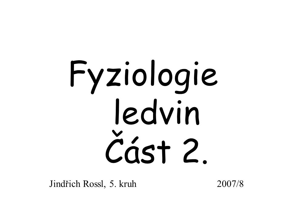 Fyziologie ledvin Část 2. Jindřich Rossl, 5. kruh 2007/8