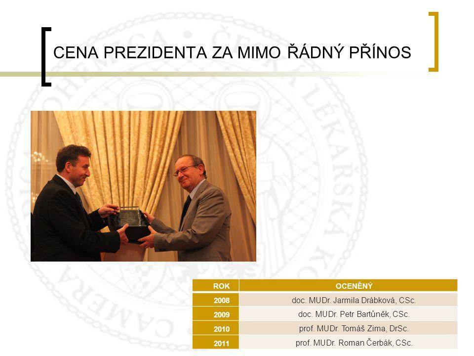 CENA PREZIDENTA ZA MIMO ŘÁDNÝ PŘÍNOS ROKOCENĚNÝ 2008 doc. MUDr. Jarmila Drábková, CSc. 2009 doc. MUDr. Petr Bartůněk, CSc. 2010 prof. MUDr. Tomáš Zima