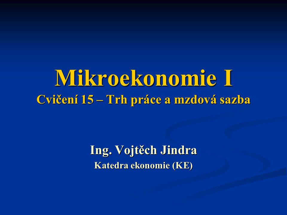 Mikroekonomie I Cvičení 15 – Trh práce a mzdová sazba Ing. Vojtěch Jindra Katedra ekonomie (KE)