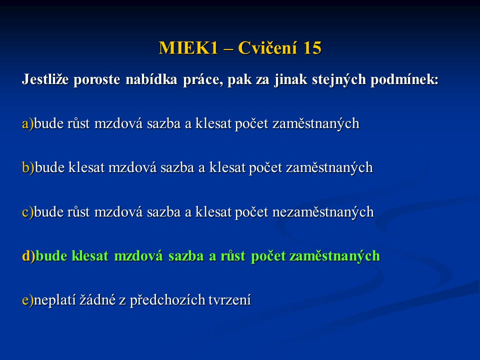 MIEK1 – Cvičení 15 Jestliže poroste nabídka práce, pak za jinak stejných podmínek: a)bude růst mzdová sazba a klesat počet zaměstnaných b)bude klesat