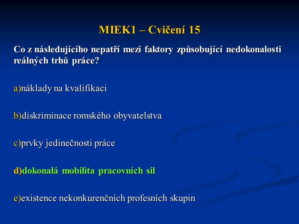 MIEK1 – Cvičení 15 Co z následujícího nepatří mezi faktory způsobující nedokonalosti reálných trhů práce? a)náklady na kvalifikaci b)diskriminace roms