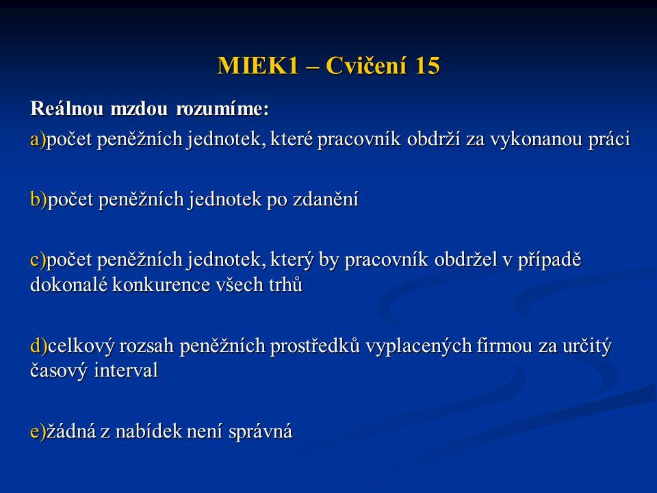 MIEK1 – Cvičení 15 Reálnou mzdou rozumíme: a)počet peněžních jednotek, které pracovník obdrží za vykonanou práci b)počet peněžních jednotek po zdanění