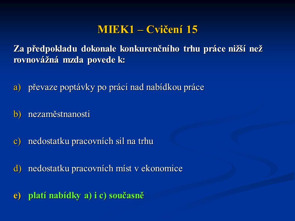 MIEK1 – Cvičení 15 Za předpokladu dokonale konkurenčního trhu práce nižší než rovnovážná mzda povede k: a)převaze poptávky po práci nad nabídkou práce