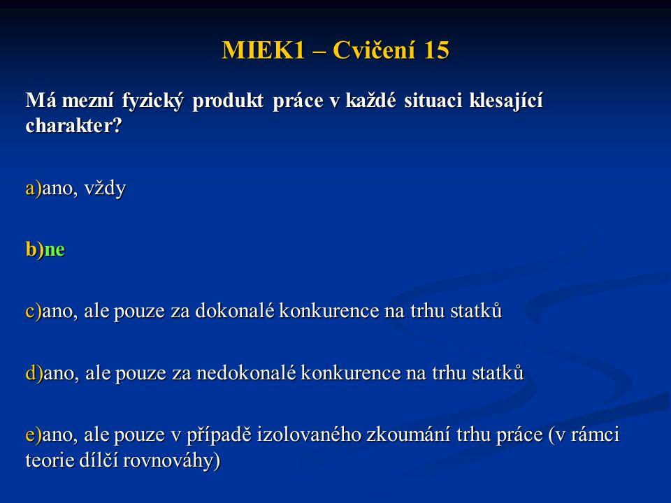 MIEK1 – Cvičení 15 Má mezní fyzický produkt práce v každé situaci klesající charakter? a)ano, vždy b)ne c)ano, ale pouze za dokonalé konkurence na trh