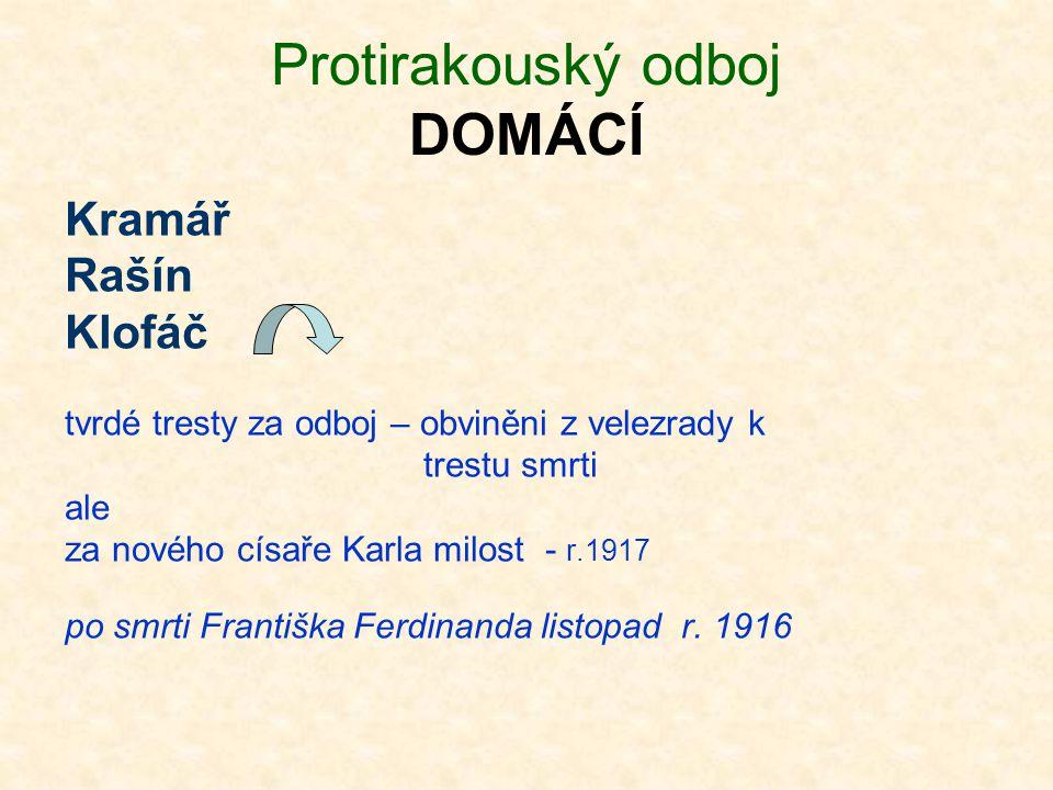 Protirakouský odboj DOMÁCÍ Kramář Rašín Klofáč tvrdé tresty za odboj – obviněni z velezrady k trestu smrti ale za nového císaře Karla milost - r.1917