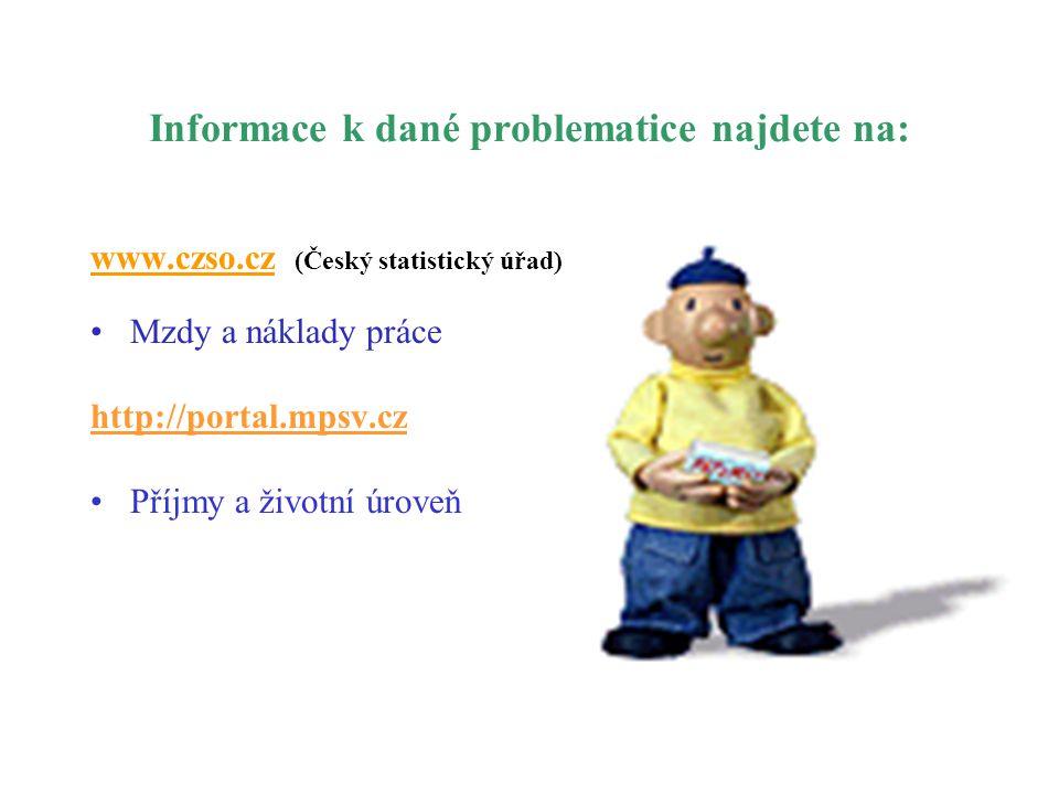 Informace k dané problematice najdete na: www.czso.cz (Český statistický úřad) •Mzdy a náklady práce http://portal.mpsv.cz •Příjmy a životní úroveň