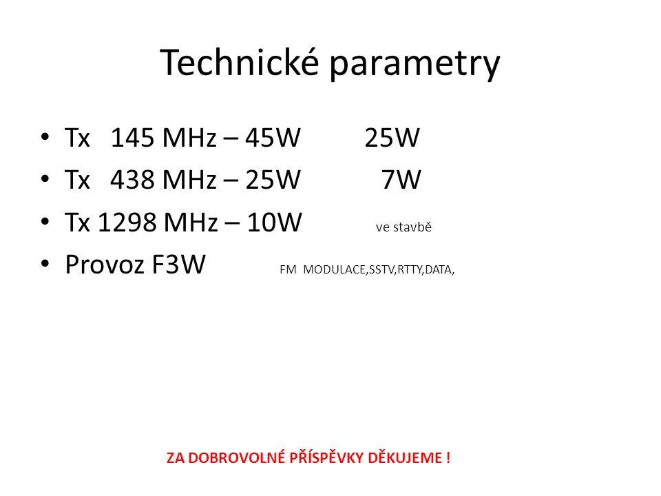 Technické parametry • Tx 145 MHz – 45W 25W • Tx 438 MHz – 25W 7W • Tx 1298 MHz – 10W ve stavbě • Provoz F3W FM MODULACE,SSTV,RTTY,DATA, ZA DOBROVOLNÉ