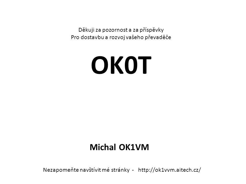 Děkuji za pozornost a za příspěvky Pro dostavbu a rozvoj vašeho převaděče OK0T Michal OK1VM Nezapomeňte navštívit mé stránky - http://ok1vvm.aitech.cz