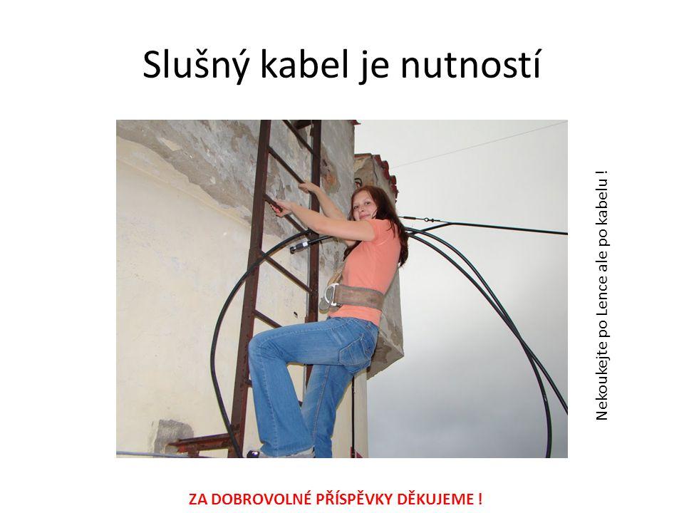 Slušný kabel je nutností Nekoukejte po Lence ale po kabelu ! ZA DOBROVOLNÉ PŘÍSPĚVKY DĚKUJEME !
