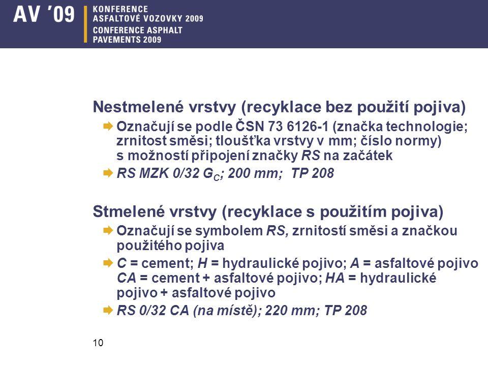 Nestmelené vrstvy (recyklace bez použití pojiva)  Označují se podle ČSN 73 6126-1 (značka technologie; zrnitost směsi; tloušťka vrstvy v mm; číslo normy) s možností připojení značky RS na začátek  RS MZK 0/32 G C ; 200 mm; TP 208 Stmelené vrstvy (recyklace s použitím pojiva)  Označují se symbolem RS, zrnitostí směsi a značkou použitého pojiva  C = cement; H = hydraulické pojivo; A = asfaltové pojivo CA = cement + asfaltové pojivo; HA = hydraulické pojivo + asfaltové pojivo  RS 0/32 CA (na místě); 220 mm; TP 208 10