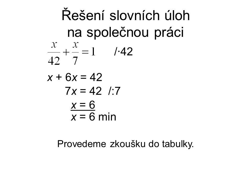 Řešení slovních úloh na společnou práci x + 6x = 42 /·42 7x = 42 x = 6 min Provedeme zkoušku do tabulky. /:7/:7 x = 6