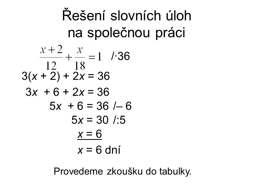 Řešení slovních úloh na společnou práci 3(x + 2) + 2x = 36 /·36 3x + 6 + 2x = 36 x = 6 dní Provedeme zkoušku do tabulky. x = 6 5x + 6 = 36/– 6 5x = 30