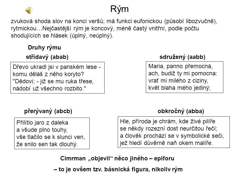 Rým zvuková shoda slov na konci veršů; má funkci eufonickou (působí libozvučně), rytmickou…Nejčastější rým je koncový, méně častý vnitřní, podle počtu shodujících se hlásek (úplný, neúplný).