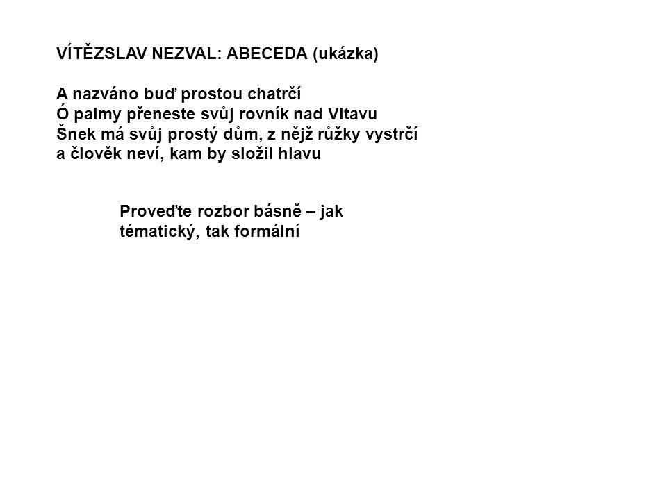 VÍTĚZSLAV NEZVAL: ABECEDA (ukázka) A nazváno buď prostou chatrčí Ó palmy přeneste svůj rovník nad Vltavu Šnek má svůj prostý dům, z nějž růžky vystrčí