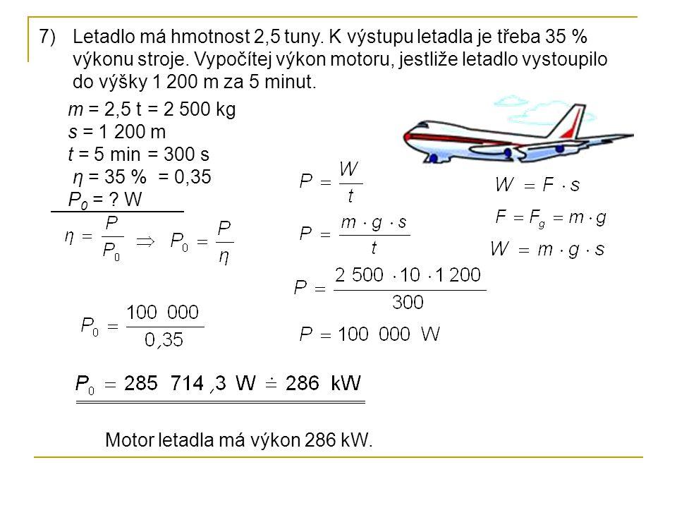 7)Letadlo má hmotnost 2,5 tuny. K výstupu letadla je třeba 35 % výkonu stroje. Vypočítej výkon motoru, jestliže letadlo vystoupilo do výšky 1 200 m za