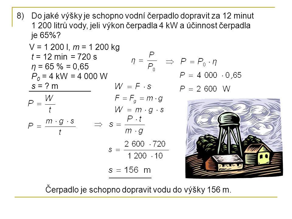 8)Do jaké výšky je schopno vodní čerpadlo dopravit za 12 minut 1 200 litrů vody, jeli výkon čerpadla 4 kW a účinnost čerpadla je 65%? V = 1 200 l t =