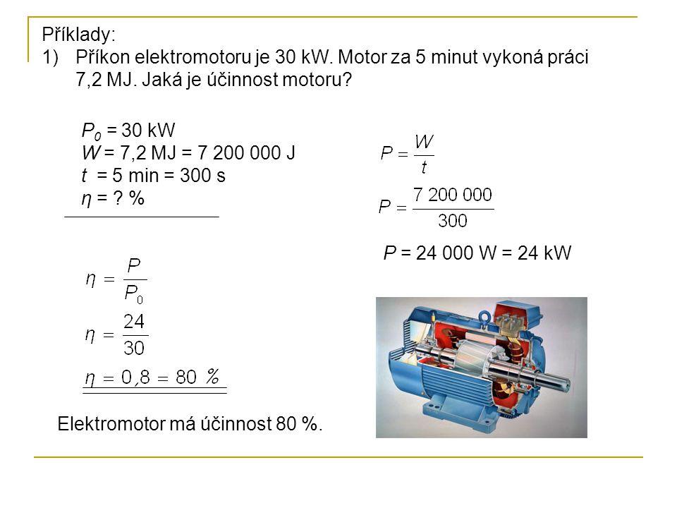 Příklady: 1)Příkon elektromotoru je 30 kW. Motor za 5 minut vykoná práci 7,2 MJ. Jaká je účinnost motoru? P 0 = 30 kW W = 7,2 MJ = 7 200 000 J t = 5 m