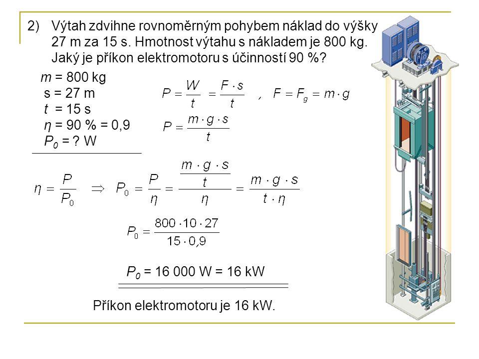 2)Výtah zdvihne rovnoměrným pohybem náklad do výšky 27 m za 15 s. Hmotnost výtahu s nákladem je 800 kg. Jaký je příkon elektromotoru s účinností 90 %?