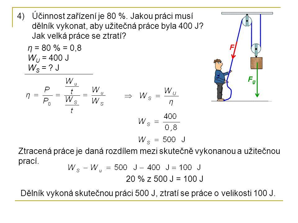 FgFg F 4)Účinnost zařízení je 80 %. Jakou práci musí dělník vykonat, aby užitečná práce byla 400 J? Jak velká práce se ztratí? η = 80 % = 0,8 W U = 40