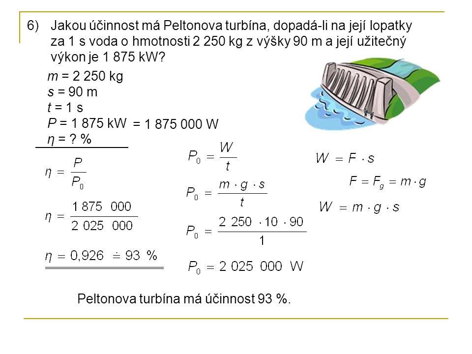 6)Jakou účinnost má Peltonova turbína, dopadá-li na její lopatky za 1 s voda o hmotnosti 2 250 kg z výšky 90 m a její užitečný výkon je 1 875 kW? m =