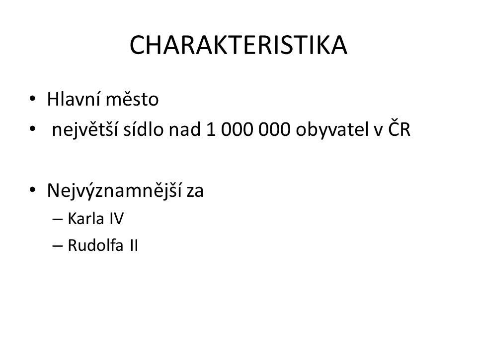 CHARAKTERISTIKA • Hlavní město • největší sídlo nad 1 000 000 obyvatel v ČR • Nejvýznamnější za – Karla IV – Rudolfa II