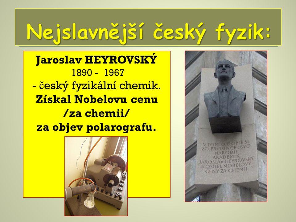 Jaroslav HEYROVSKÝ 1890 - 1967 - č eský fyzikální chemik. Získal Nobelovu cenu /za chemii/ za objev polarografu.