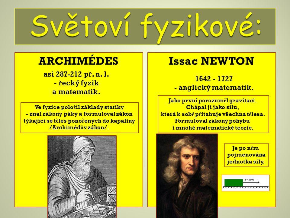 ARCHIMÉDESIssac NEWTON asi 287-212 p ř. n. l. - ř ecký fyzik a matematik. Ve fyzice polo ž il základy statiky - znal zákony páky a formuloval zákon tý
