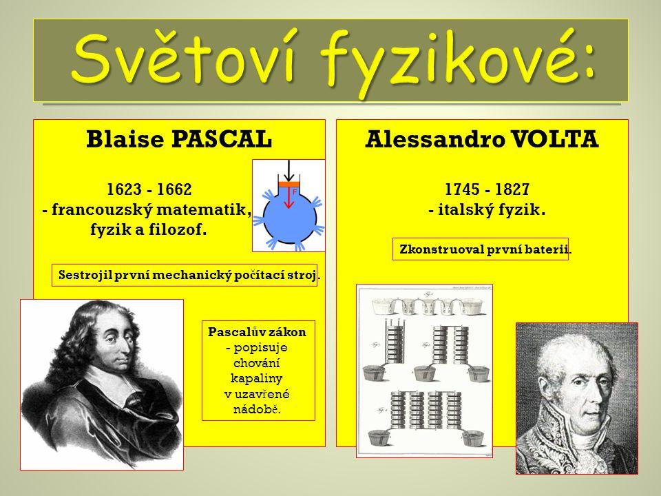 Blaise PASCALAlessandro VOLTA 1623 - 1662 - francouzský matematik, fyzik a filozof. Sestrojil první mechanický po č ítací stroj. Pascal ů v zákon - po