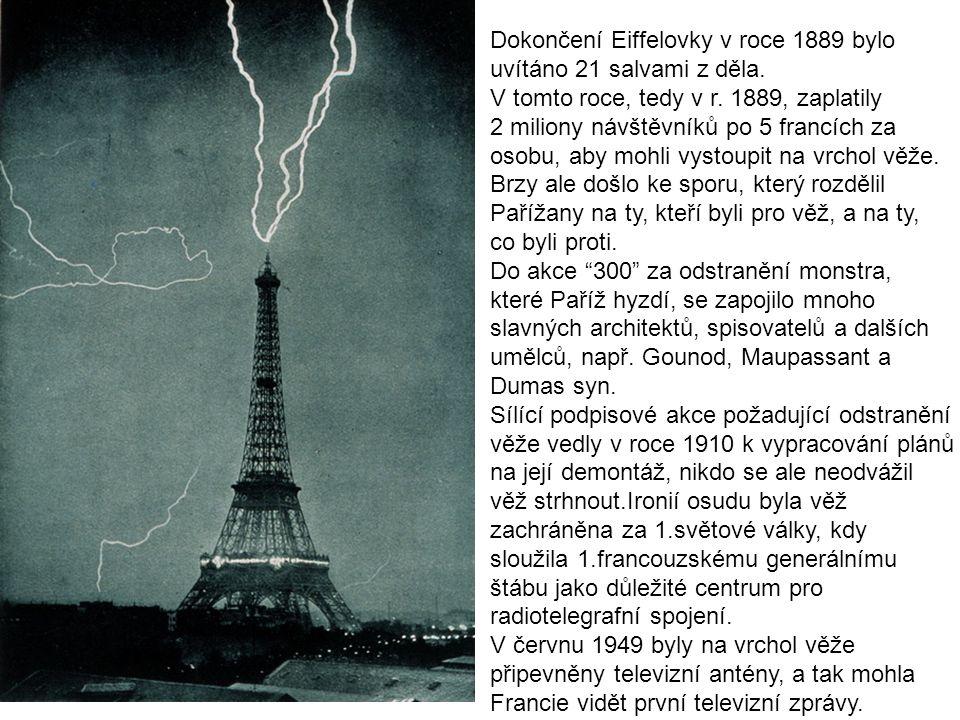 Dokončení Eiffelovky v roce 1889 bylo uvítáno 21 salvami z děla. V tomto roce, tedy v r. 1889, zaplatily 2 miliony návštěvníků po 5 francích za osobu,