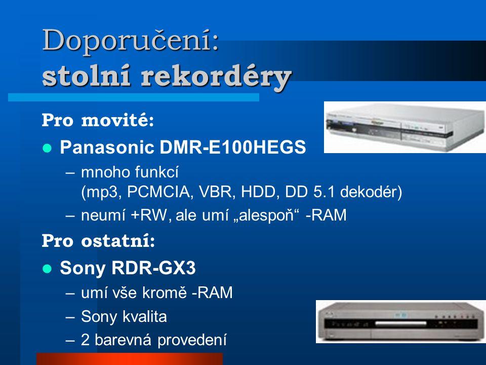 """Doporučení: stolní rekordéry Pro movité:  Panasonic DMR-E100HEGS –mnoho funkcí (mp3, PCMCIA, VBR, HDD, DD 5.1 dekodér) –neumí +RW, ale umí """"alespoň -RAM Pro ostatní:  Sony RDR-GX3 –umí vše kromě -RAM –Sony kvalita –2 barevná provedení"""