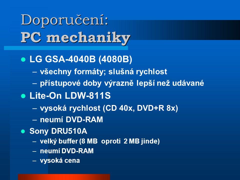 Doporučení: PC mechaniky  LG GSA-4040B (4080B) –všechny formáty; slušná rychlost –přístupové doby výrazně lepší než udávané  Lite-On LDW-811S –vysoká rychlost (CD 40x, DVD+R 8x) –neumí DVD-RAM  Sony DRU510A –velký buffer (8 MB oproti 2 MB jinde) –neumí DVD-RAM –vysoká cena