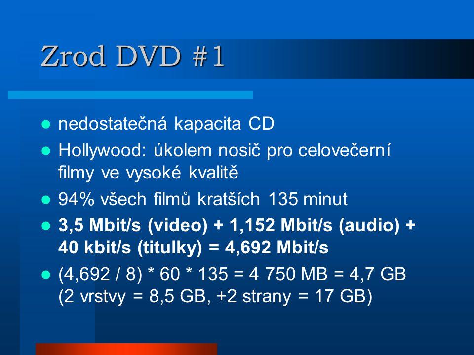 Zrod DVD #1  nedostatečná kapacita CD  Hollywood: úkolem nosič pro celovečerní filmy ve vysoké kvalitě  94% všech filmů kratších 135 minut  3,5 Mbit/s (video) + 1,152 Mbit/s (audio) + 40 kbit/s (titulky) = 4,692 Mbit/s  (4,692 / 8) * 60 * 135 = 4 750 MB = 4,7 GB (2 vrstvy = 8,5 GB, +2 strany = 17 GB)