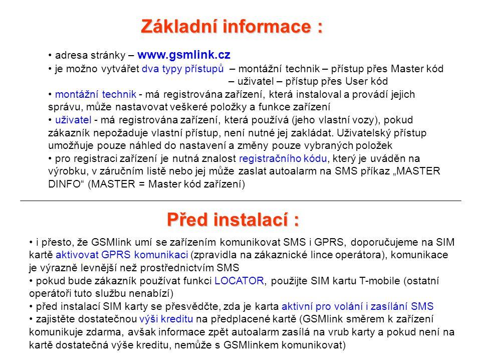 Základní informace : • adresa stránky – www.gsmlink.cz • je možno vytvářet dva typy přístupů – montážní technik – přístup přes Master kód – uživatel – přístup přes User kód • montážní technik - má registrována zařízení, která instaloval a provádí jejich správu, může nastavovat veškeré položky a funkce zařízení • uživatel - má registrována zařízení, která používá (jeho vlastní vozy), pokud zákazník nepožaduje vlastní přístup, není nutné jej zakládat.
