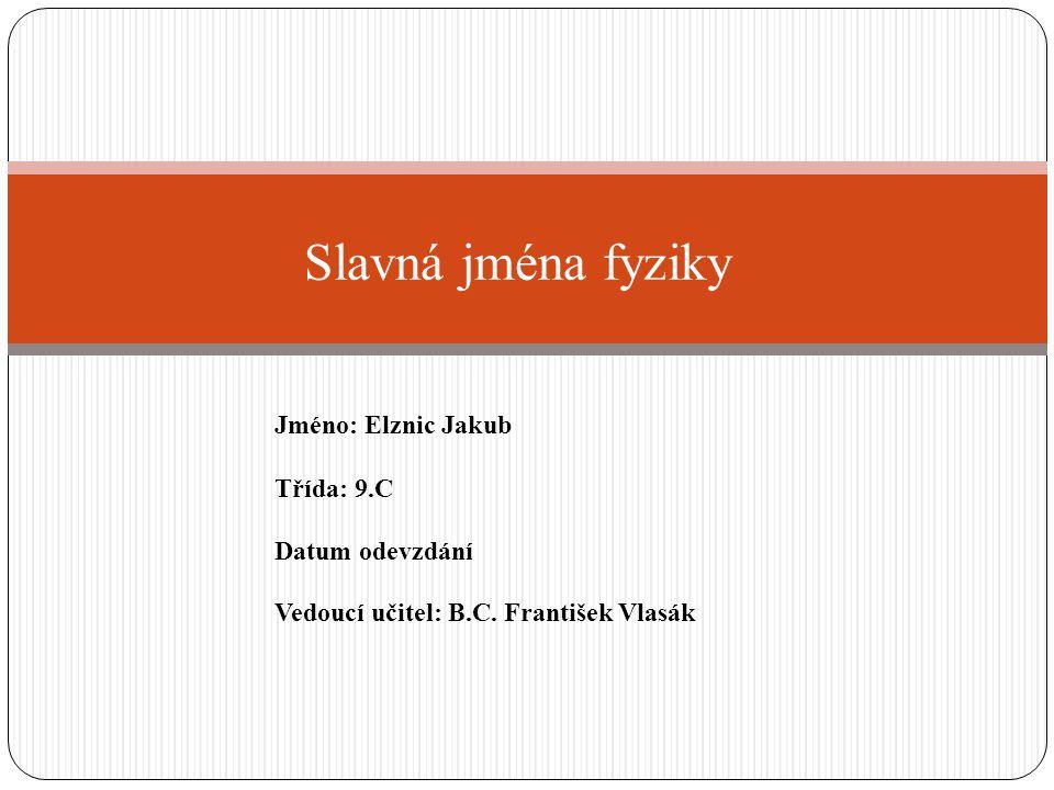 Slavná jména fyziky Jméno: Elznic Jakub Třída: 9.C Datum odevzdání Vedoucí učitel: B.C. František Vlasák