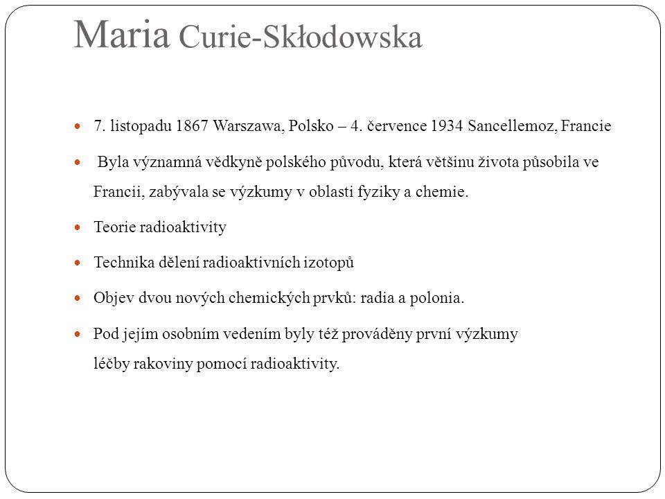  7. listopadu 1867 Warszawa, Polsko – 4. července 1934 Sancellemoz, Francie  Byla významná vědkyně polského původu, která většinu života působila ve
