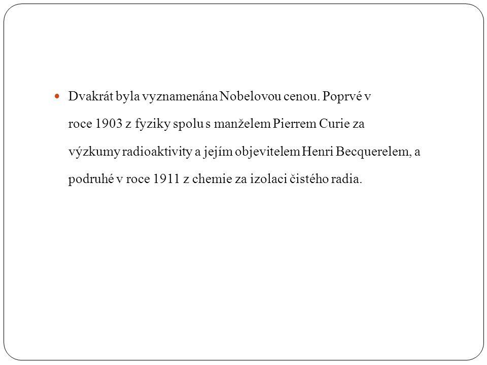  Dvakrát byla vyznamenána Nobelovou cenou. Poprvé v roce 1903 z fyziky spolu s manželem Pierrem Curie za výzkumy radioaktivity a jejím objevitelem He