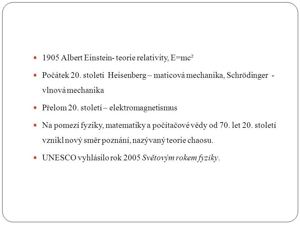  1905 Albert Einstein- teorie relativity, E=mc²  Počátek 20. století Heisenberg – maticová mechanika, Schrödinger - vlnová mechanika  Přelom 20. st