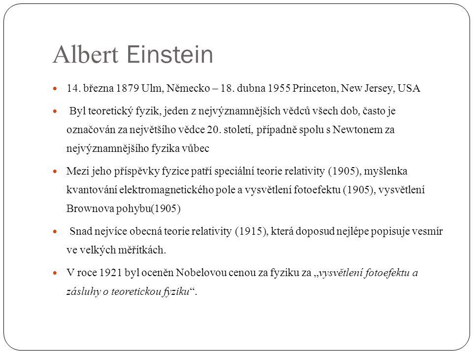  14. března 1879 Ulm, Německo – 18. dubna 1955 Princeton, New Jersey, USA  Byl teoretický fyzik, jeden z nejvýznamnějších vědců všech dob, často je