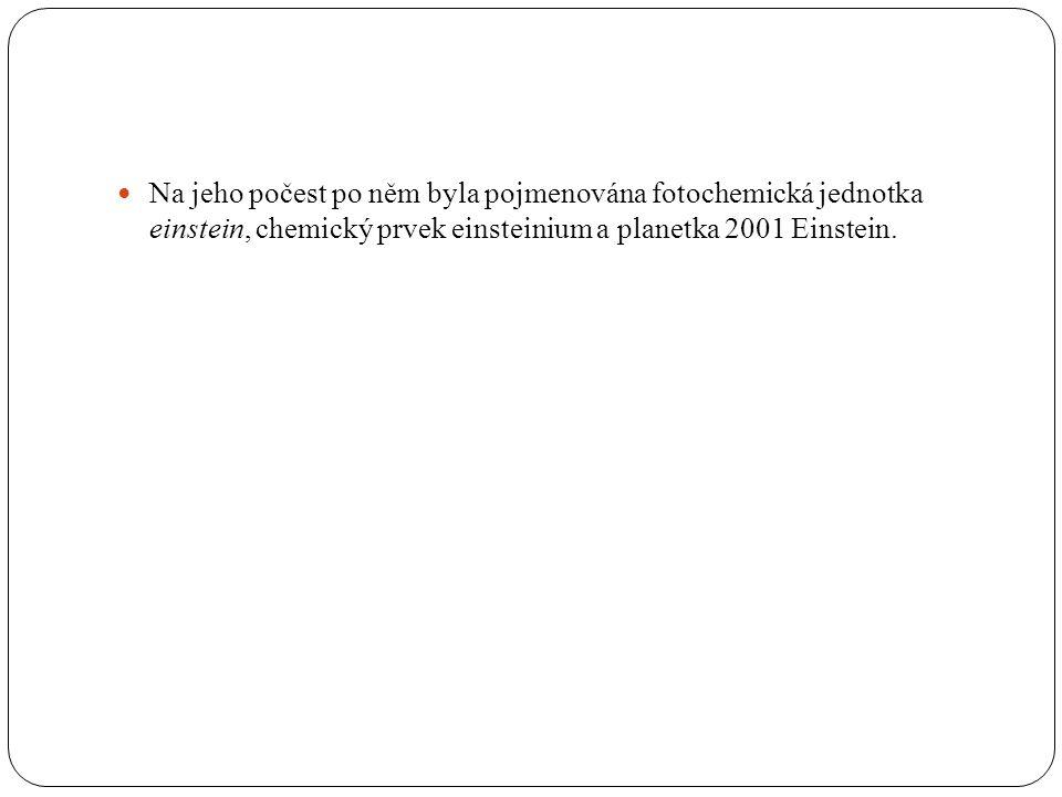  Na jeho počest po něm byla pojmenována fotochemická jednotka einstein, chemický prvek einsteinium a planetka 2001 Einstein.