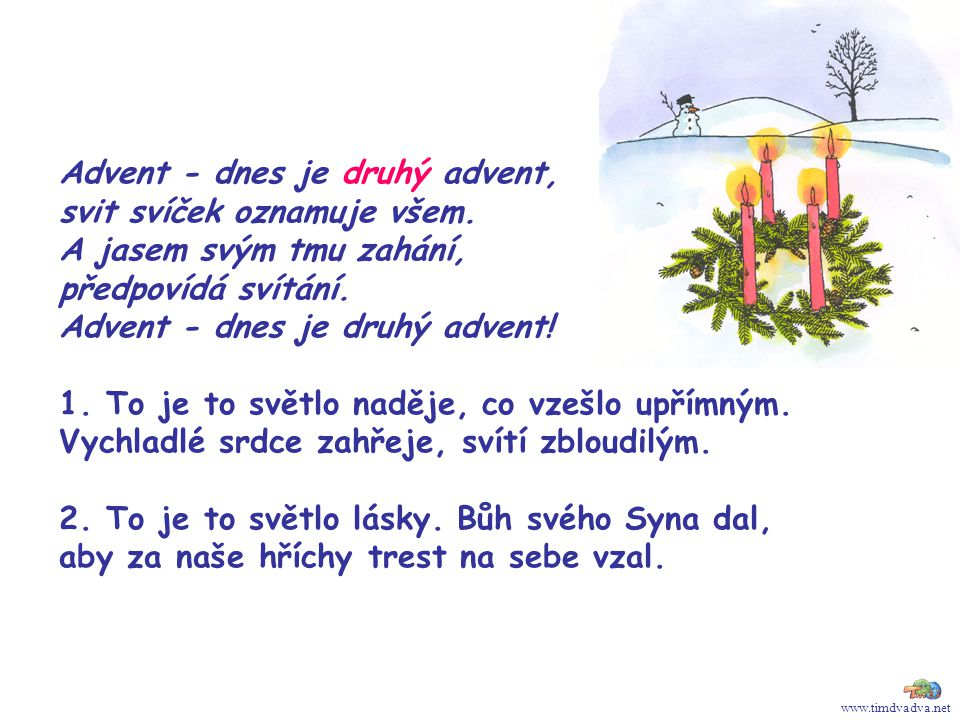 www.timdvadva.net Advent - dnes je druhý advent, svit svíček oznamuje všem. A jasem svým tmu zahání, předpovídá svítání. Advent - dnes je druhý advent