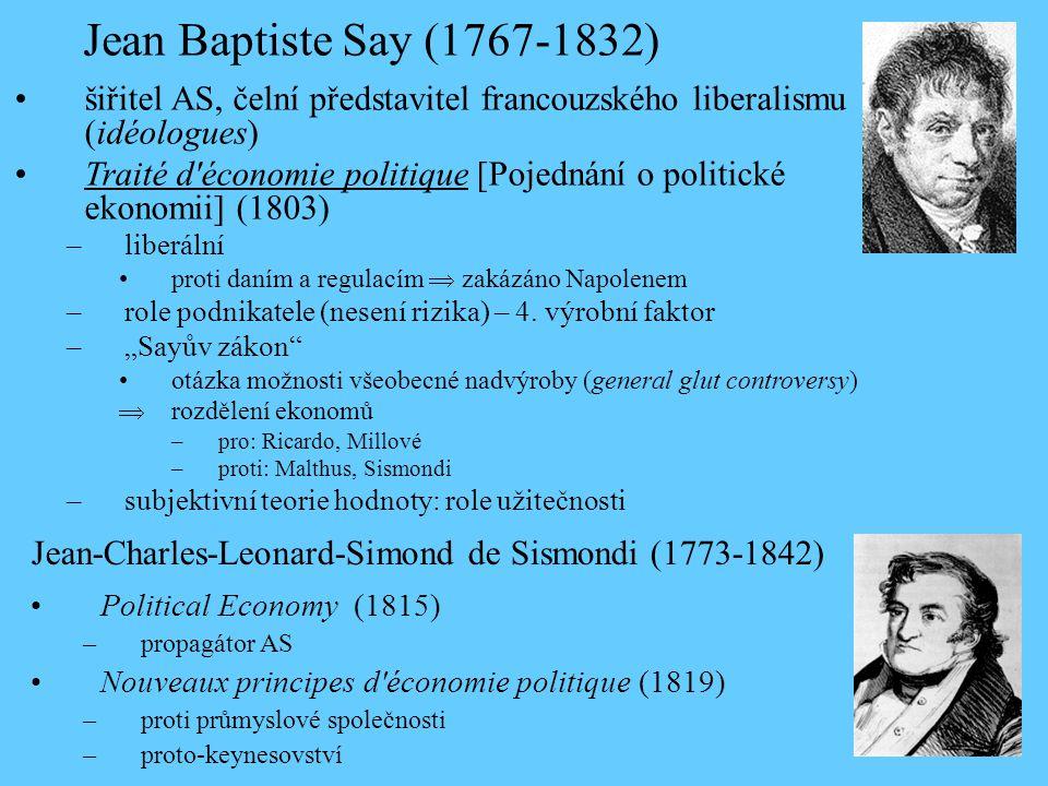 Jean Baptiste Say (1767-1832) •šiřitel AS, čelní představitel francouzského liberalismu (idéologues) •Traité d économie politique [Pojednání o politické ekonomii] (1803) –liberální •proti daním a regulacím  zakázáno Napolenem –role podnikatele (nesení rizika) – 4.