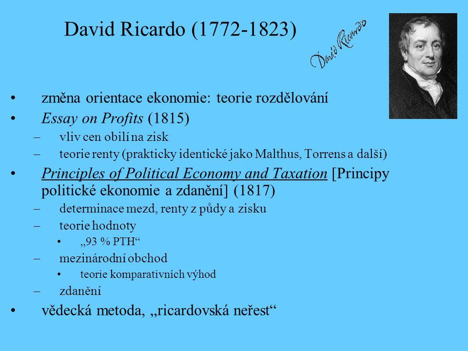 """•změna orientace ekonomie: teorie rozdělování •Essay on Profits (1815) –vliv cen obilí na zisk –teorie renty (prakticky identické jako Malthus, Torrens a další) •Principles of Political Economy and Taxation [Principy politické ekonomie a zdanění] (1817) –determinace mezd, renty z půdy a zisku –teorie hodnoty •""""93 % PTH –mezinárodní obchod •teorie komparativních výhod –zdanění •vědecká metoda, """"ricardovská neřest David Ricardo (1772-1823)"""