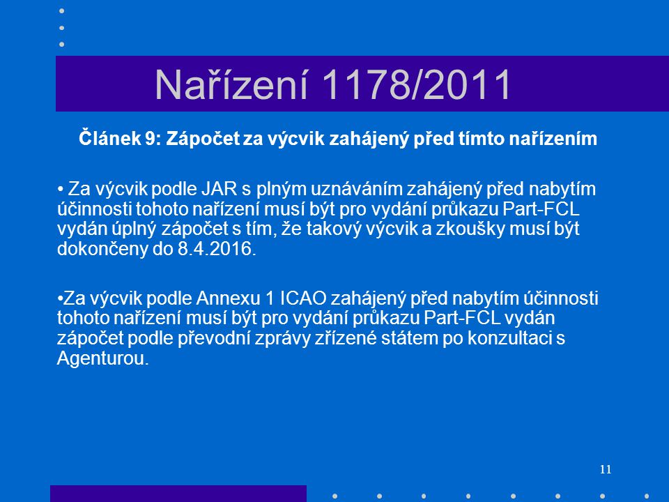 11 Nařízení 1178/2011 Článek 9: Zápočet za výcvik zahájený před tímto nařízením • Za výcvik podle JAR s plným uznáváním zahájený před nabytím účinnost