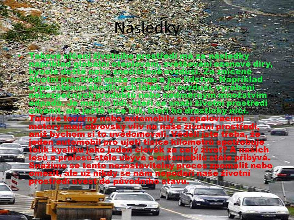 Následky • Takové ničení životního prostředí má za následky například globální oteplování, zvětšování ozonové díry, kyselé deště nebo znečištěné ovzdu